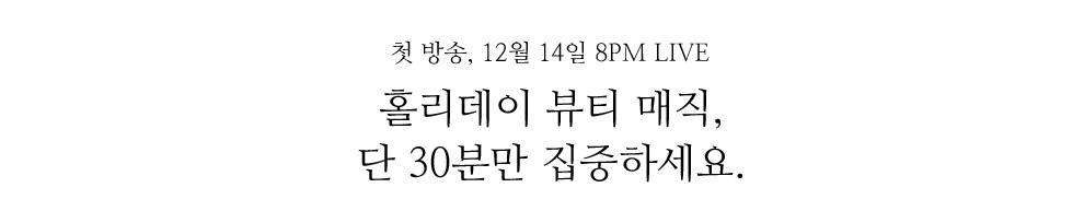 첫 방송, 12월 14일 8PM LIVE 홀리데이 뷰티 매직, 단 30분만 집중하세요.
